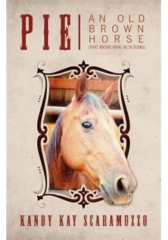 Cover of the book: PIE An Old Brown Horse by Kandy Kay Scaramozzo